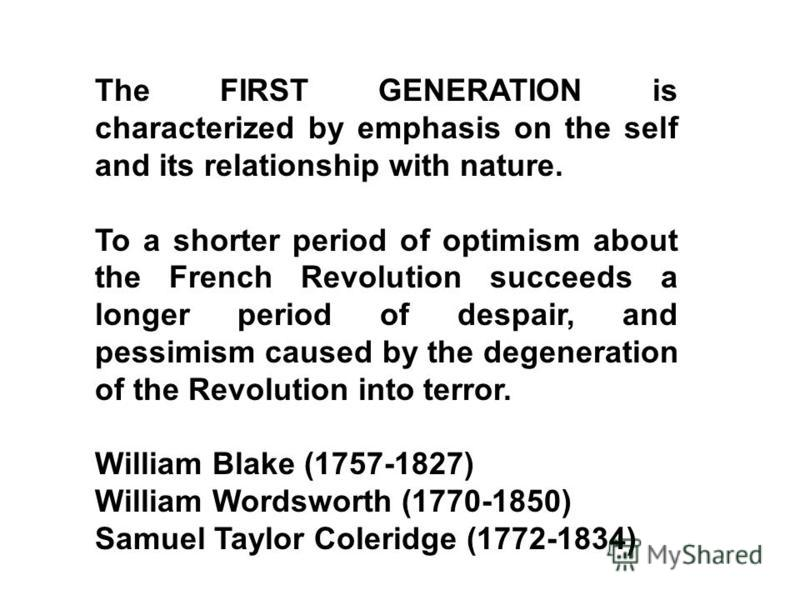 The FIRST GENERATION is characterized by emphasis on the self and its relationship with nature. To a shorter period of optimism about the French Revolution succeeds a longer period of despair, and pessimism caused by the degeneration of the Revolutio