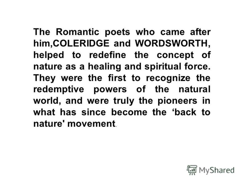 The Romantic poets who came after him,COLERIDGE and WORDSWORTH, helped to redefine the concept of nature as a healing and spiritual force. They were the first to recognize the redemptive powers of the natural world, and were truly the pioneers in wha