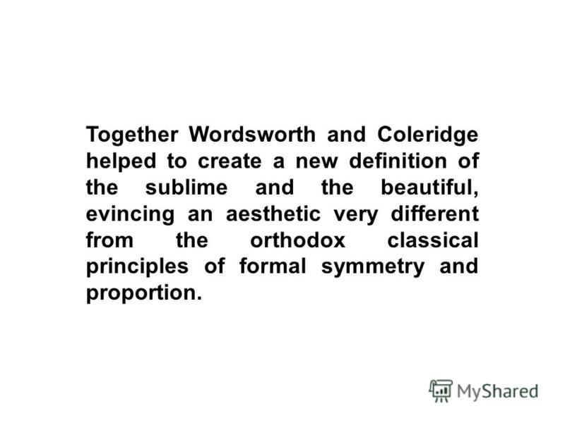 Together Wordsworth and Coleridge helped to create a new definition of the sublime and the beautiful, evincing an aesthetic very different from the orthodox classical principles of formal symmetry and proportion.