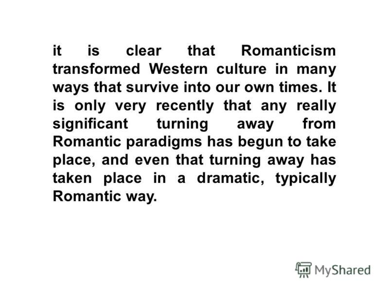 it is clear that Romanticism transformed Western culture in many ways that survive into our own times. It is only very recently that any really significant turning away from Romantic paradigms has begun to take place, and even that turning away has t