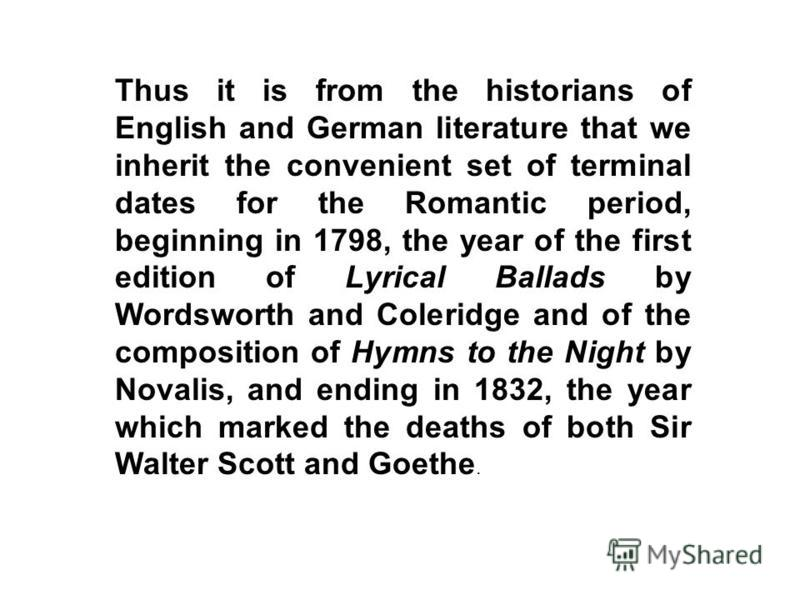 Thus it is from the historians of English and German literature that we inherit the convenient set of terminal dates for the Romantic period, beginning in 1798, the year of the first edition of Lyrical Ballads by Wordsworth and Coleridge and of the c