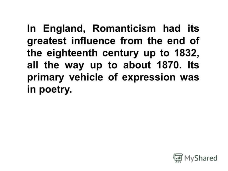In England, Romanticism had its greatest influence from the end of the eighteenth century up to 1832, all the way up to about 1870. Its primary vehicle of expression was in poetry.