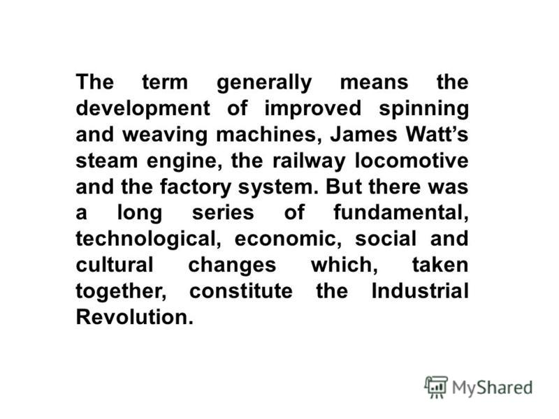 The term generally means the development of improved spinning and weaving machines, James Watts steam engine, the railway locomotive and the factory system. But there was a long series of fundamental, technological, economic, social and cultural chan