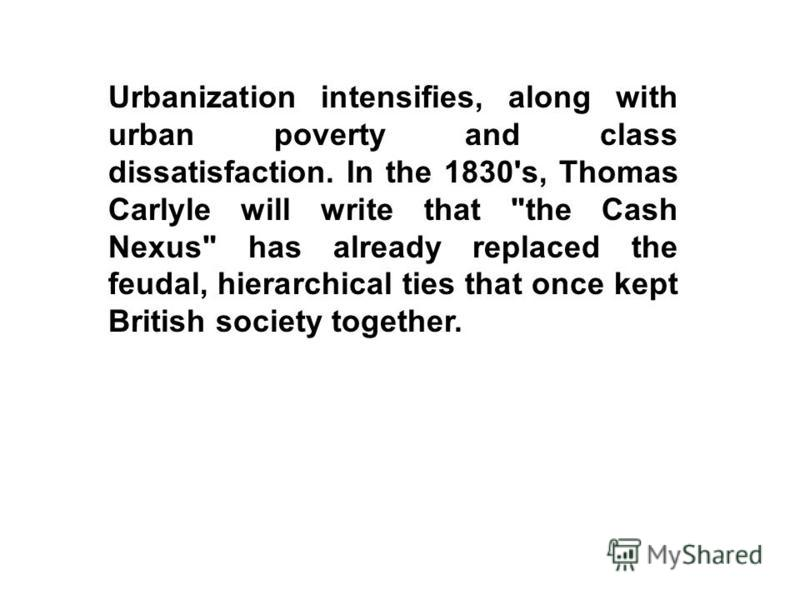 Urbanization intensifies, along with urban poverty and class dissatisfaction. In the 1830's, Thomas Carlyle will write that the Cash Nexus has already replaced the feudal, hierarchical ties that once kept British society together.