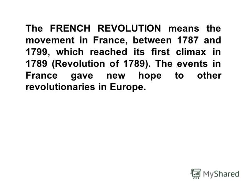 The FRENCH REVOLUTION means the movement in France, between 1787 and 1799, which reached its first climax in 1789 (Revolution of 1789). The events in France gave new hope to other revolutionaries in Europe.