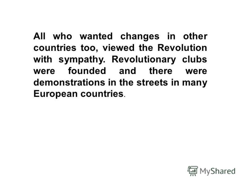 All who wanted changes in other countries too, viewed the Revolution with sympathy. Revolutionary clubs were founded and there were demonstrations in the streets in many European countries.