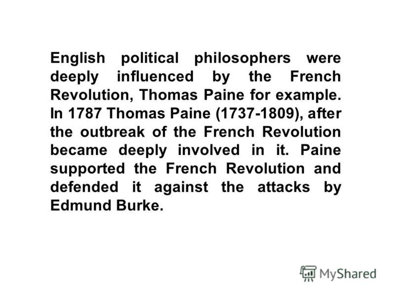 English political philosophers were deeply influenced by the French Revolution, Thomas Paine for example. In 1787 Thomas Paine (1737-1809), after the outbreak of the French Revolution became deeply involved in it. Paine supported the French Revolutio