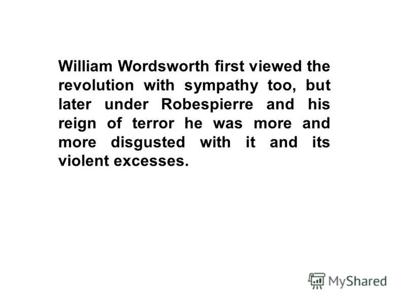 William Wordsworth first viewed the revolution with sympathy too, but later under Robespierre and his reign of terror he was more and more disgusted with it and its violent excesses.