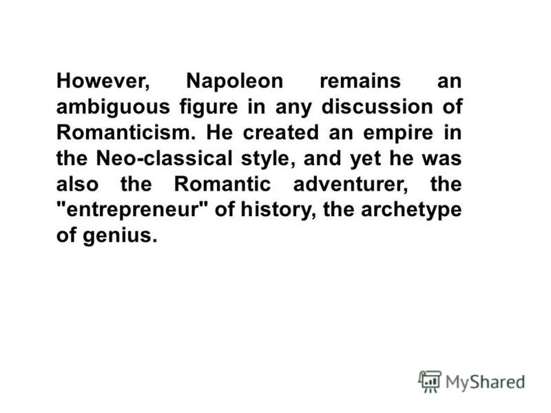 However, Napoleon remains an ambiguous figure in any discussion of Romanticism. He created an empire in the Neo-classical style, and yet he was also the Romantic adventurer, the entrepreneur of history, the archetype of genius.