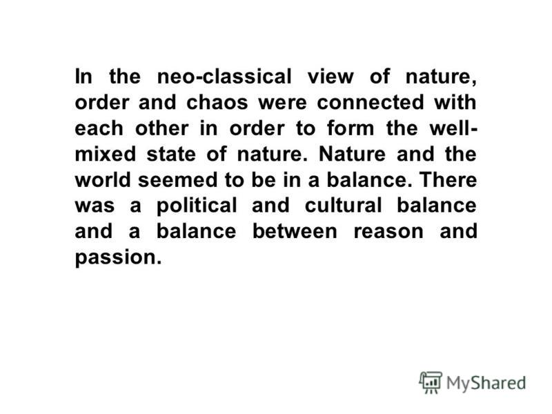 In the neo-classical view of nature, order and chaos were connected with each other in order to form the well- mixed state of nature. Nature and the world seemed to be in a balance. There was a political and cultural balance and a balance between rea