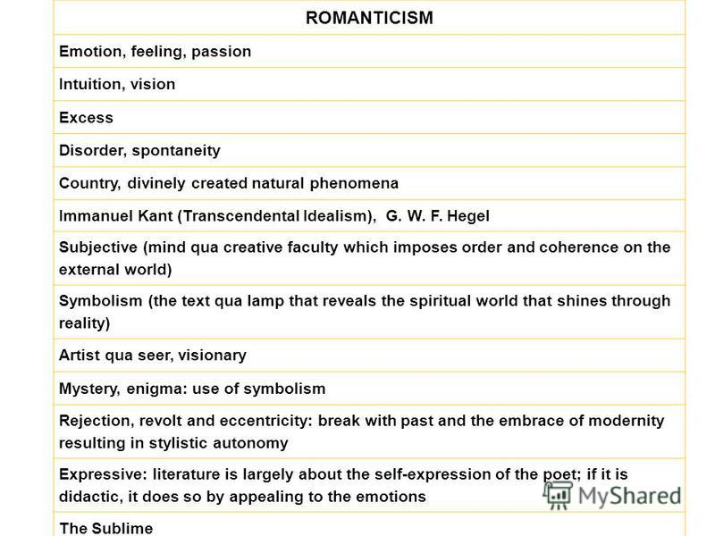 ROMANTICISM Emotion, feeling, passion Intuition, vision Excess Disorder, spontaneity Country, divinely created natural phenomena Immanuel Kant (Transcendental Idealism), G. W. F. Hegel Subjective (mind qua creative faculty which imposes order and coh
