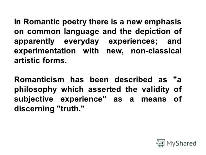 In Romantic poetry there is a new emphasis on common language and the depiction of apparently everyday experiences; and experimentation with new, non-classical artistic forms. Romanticism has been described as