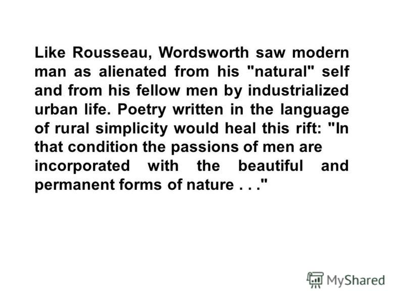 Like Rousseau, Wordsworth saw modern man as alienated from his