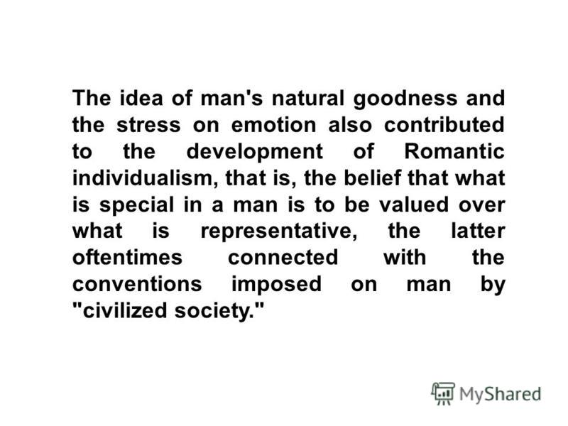 The idea of man's natural goodness and the stress on emotion also contributed to the development of Romantic individualism, that is, the belief that what is special in a man is to be valued over what is representative, the latter oftentimes connected