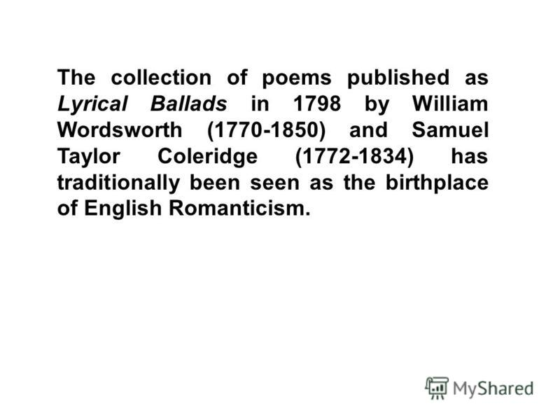 The collection of poems published as Lyrical Ballads in 1798 by William Wordsworth (1770-1850) and Samuel Taylor Coleridge (1772-1834) has traditionally been seen as the birthplace of English Romanticism.