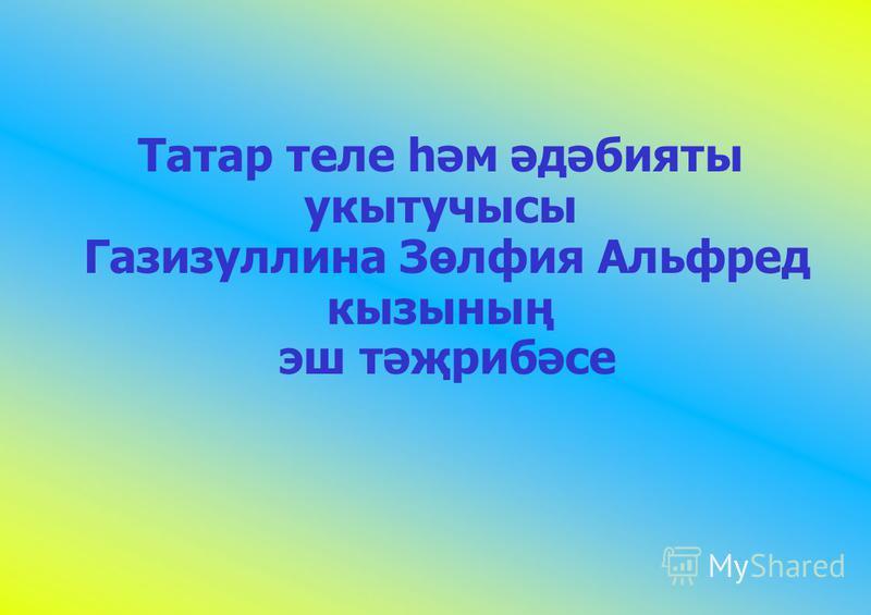 Татар теле һәм әдәбияты укытучысы Газизуллина Зөлфия Альфред кызының эш тәҗрибәсе