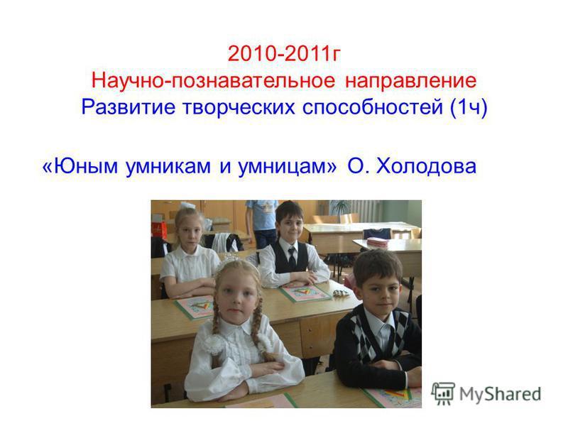 2010-2011 г Научно-познавательное направление Развитие творческих способностей (1 ч) «Юным умникам и умницам» О. Холодова