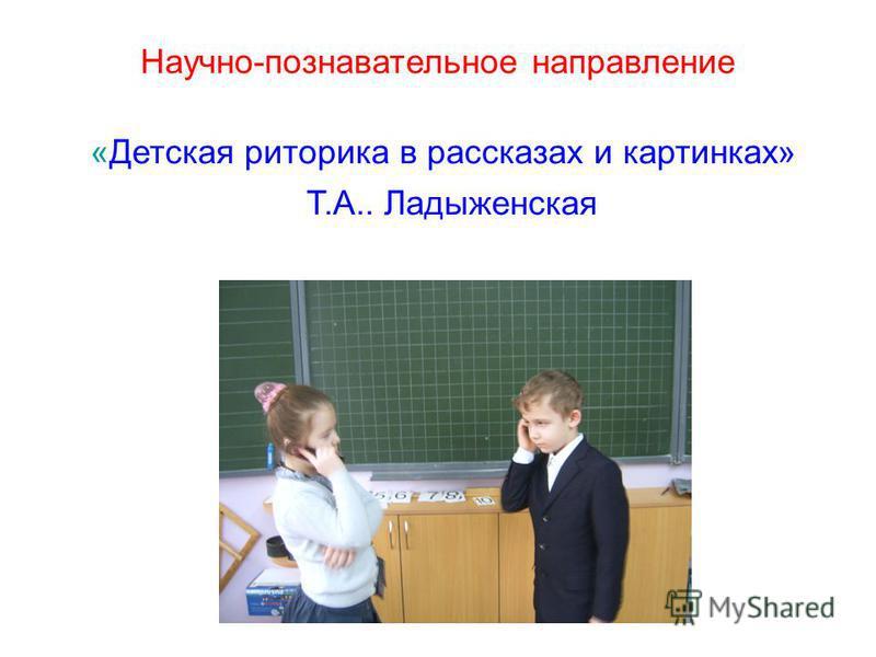 Научно-познавательное направление «Детская риторика в рассказах и картинках» Т.А.. Ладыженская
