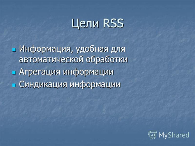 Цели RSS Информация, удобная для автоматической обработки Информация, удобная для автоматической обработки Агрегация информации Агрегация информации Синдикация информации Синдикация информации
