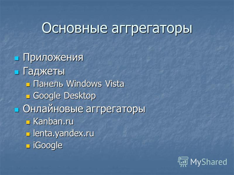 Основные агрегаторы Приложения Приложения Гаджеты Гаджеты Панель Windows Vista Панель Windows Vista Google Desktop Google Desktop Онлайновые агрегаторы Онлайновые агрегаторы Kanban.ru Kanban.ru lenta.yandex.ru lenta.yandex.ru iGoogle iGoogle