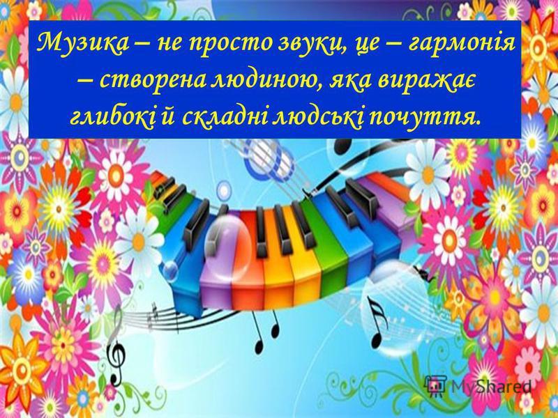 Кожне мистецтво прагне своєю «мовою» відобразити повноту й багатогранність дійсності Музика - найпоетичніше, наймогутніше, найважливіше з усіх мистецтв. Гектор Берліоз Гектор Берліоз