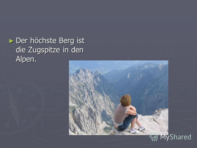 Der höchste Berg ist die Zugspitze in den Alpen. Der höchste Berg ist die Zugspitze in den Alpen.