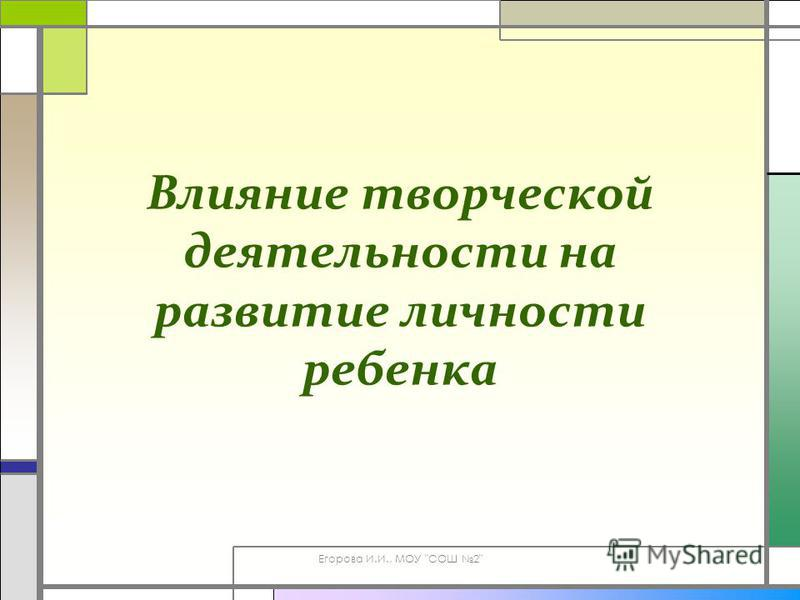 Егорова И.И., МОУ СОШ 2 Влияние творческой деятельности на развитие личности ребенка