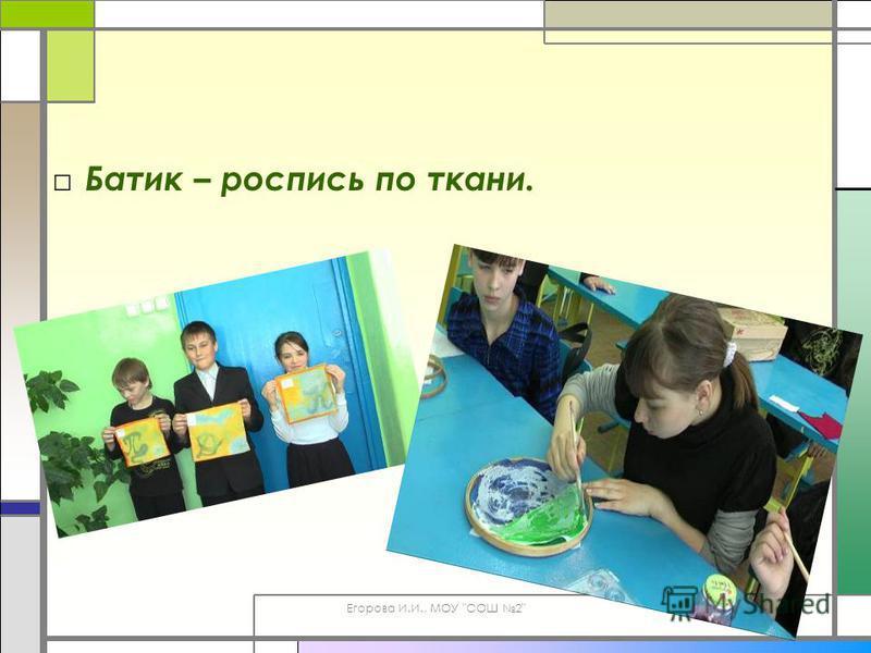 Егорова И.И., МОУ СОШ 2 Батик – роспись по ткани.