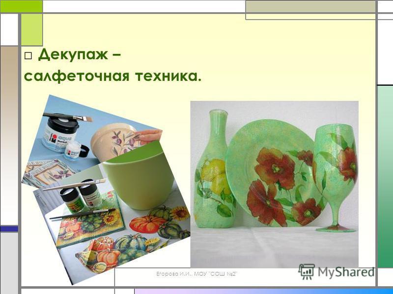 Егорова И.И., МОУ СОШ 2 Декупаж – салфеточная техника.