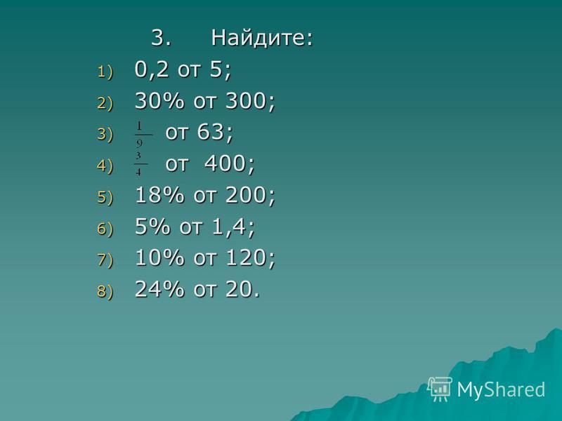 3. Найдите: 3. Найдите: 1) 0,2 от 5; 2) 30% от 300; 3) от 63; 4) от 400; 5) 18% от 200; 6) 5% от 1,4; 7) 10% от 120; 8) 24% от 20.