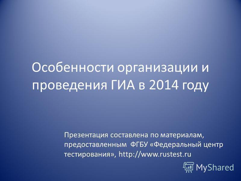 Особенности организации и проведения ГИА в 2014 году Презентация составлена по материалам, предоставленным ФГБУ «Федеральный центр тестирования», http://www.rustest.ru