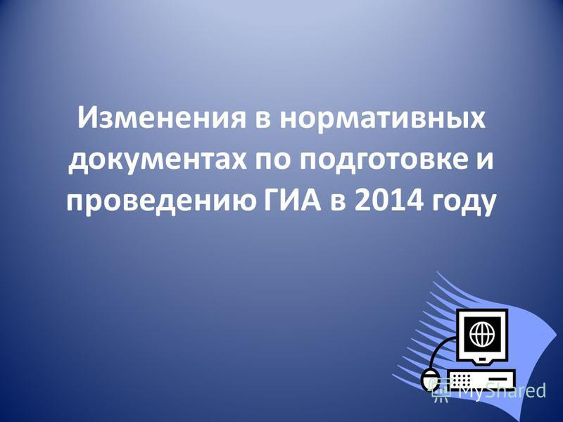 Изменения в нормативных документах по подготовке и проведению ГИА в 2014 году