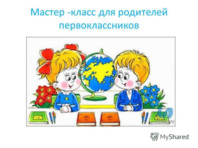 Мастер -класс для родителей первоклассников