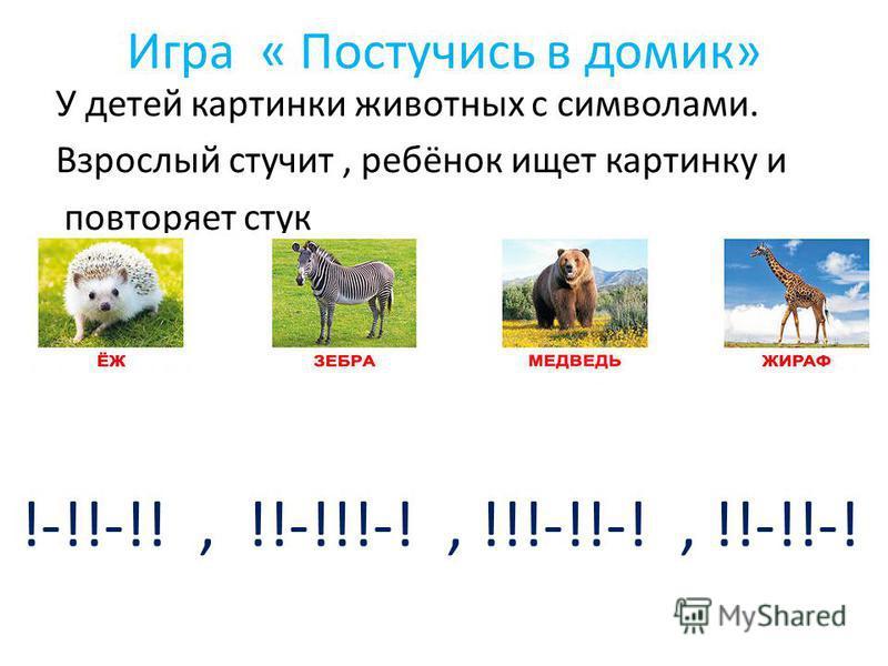 Игра « Постучись в домик» У детей картинки животных с символами. Взрослый стучит, ребёнок ищет картинку и повторяет стук !-!!-!!, !!-!!!-!, !!!-!!-!, !!-!!-!
