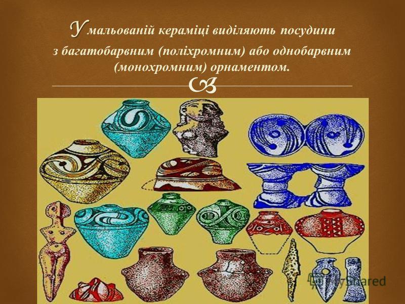 У У мальованій кераміці виділяють посудини з багатобарвним ( поліхромним ) або однобарвним ( монохромним ) орнаментом.