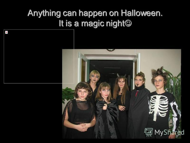 Anything can happen on Halloween. It is a magic night Anything can happen on Halloween. It is a magic night