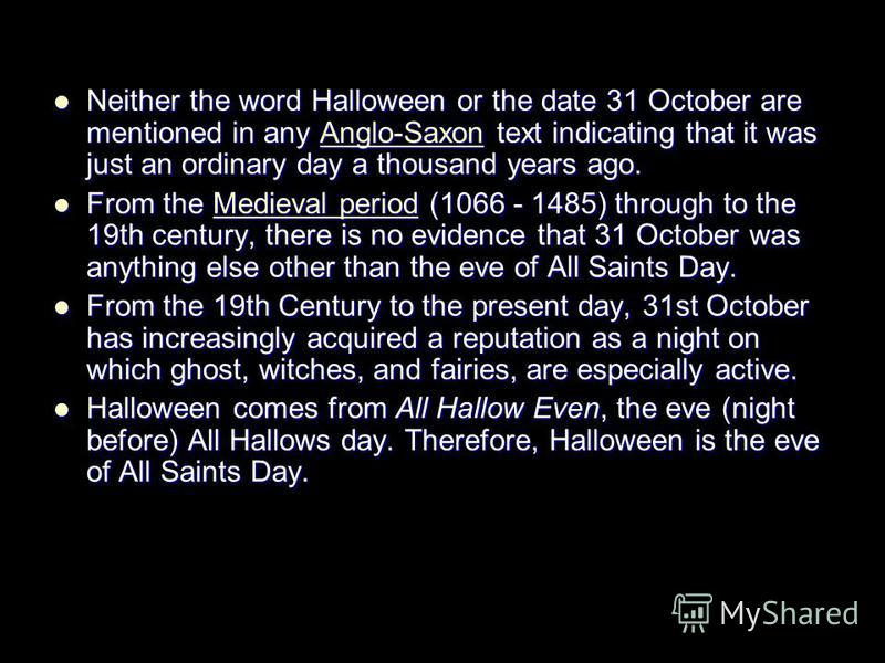 Neither the word Halloween or the date 31 October are mentioned in any Anglo-Saxon text indicating that it was just an ordinary day a thousand years ago. Neither the word Halloween or the date 31 October are mentioned in any Anglo-Saxon text indicati