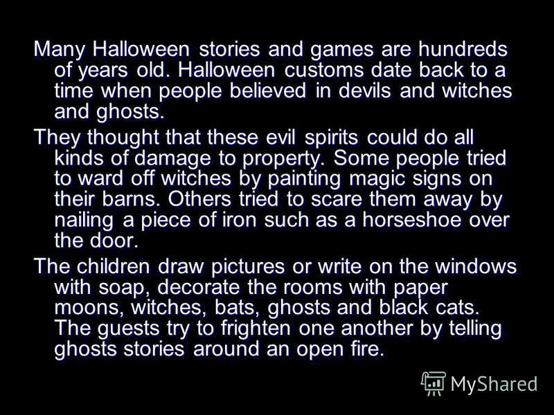 Many Halloween stories and games are hundreds of years old. Halloween customs date back to a time when people believed in devils and witches and ghosts. They thought that these evil spirits could do all kinds of damage to property. Some people tried
