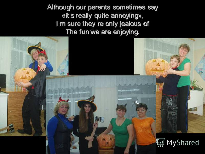 Although our parents sometimes say «it s really quite annoying», I m sure they re only jealous of The fun we are enjoying.