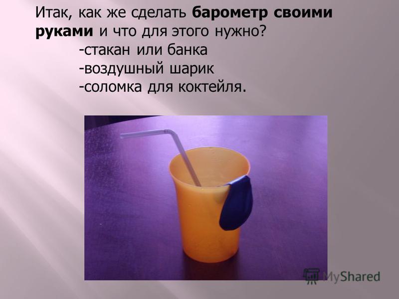 Итак, как же сделать барометр своими руками и что для этого нужно? -стакан или банка -воздушный шарик -соломка для коктейля.