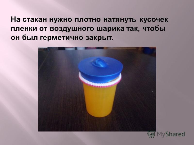На стакан нужно плотно натянуть кусочек пленки от воздушного шарика так, чтобы он был герметично закрыт.