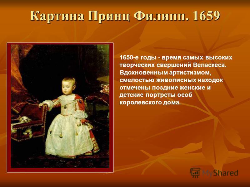 Картина Принц Филипп. 1659 Картина Принц Филипп. 1659 1650-е годы - время самых высоких творческих свершений Веласкеса. Вдохновенным артистизмом, смелостью живописных находок отмечены поздние женские и детские портреты особ королевского дома.