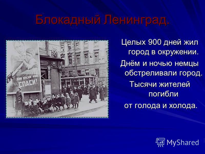 Блокадный Ленинград. Целых 900 дней жил город в окружении. Днём и ночью немцы обстреливали город. Тысячи жителей погибли от голода и холода. от голода и холода.