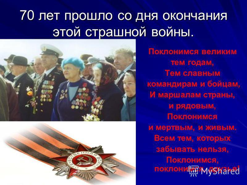 70 лет прошло со дня окончания этой страшной войны. Поклонимся великим тем годам, Тем славным командирам и бойцам, И маршалам страны, и рядовым, Поклонимся и мертвым, и живым. Всем тем, которых забывать нельзя, Поклонимся, поклонимся, друзья!