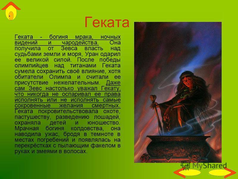 Геката Геката - богиня мрака, ночных видений и чародейства. Она получила от Зевса власть над судьбами земли и моря, Уран одарил ее великой силой. После победы олимпийцев над титанами Геката сумела сохранить своё влияние, хотя обитатели Олимпа и счита