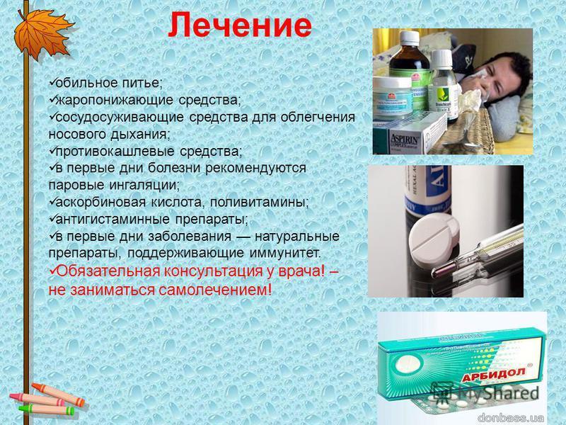 Лечение обильное питье; жаропонижающие средства; сосудосуживающие средства для облегчения носового дыхания; противокашлевые средства; в первые дни болезни рекомендуются паровые ингаляции; аскорбиновая кислота, поливитамины; антигистаминные препараты;