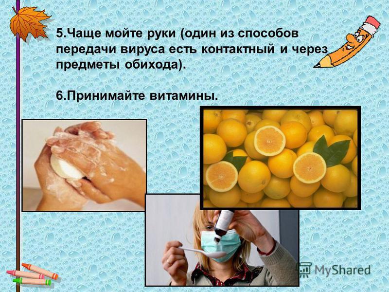5. Чаще мойте руки (один из способов передачи вируса есть контактный и через предметы обихода). 6. Принимайте витамины.
