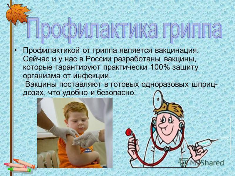 Профилактикой от гриппа является вакцинация. Сейчас и у нас в России разработаны вакцины, которые гарантируют практически 100% защиту организма от инфекции. Вакцины поставляют в готовых одноразовых шприц- дозах, что удобно и безопасно.
