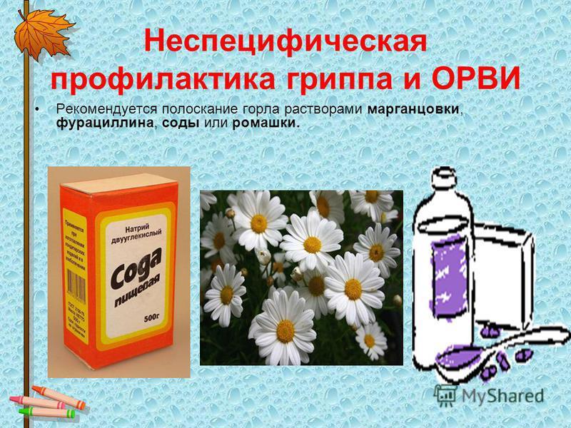 Неспецифическая профилактика гриппа и ОРВИ Рекомендуется полоскание горла растворами марганцовки, фурацилина, соды или ромашки.