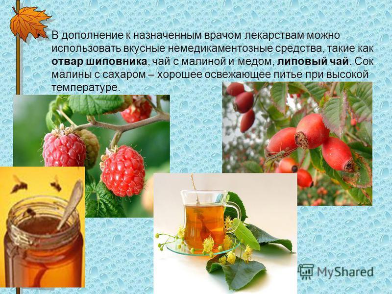 В дополнение к назначенным врачом лекарствам можно использовать вкусные немедикаментозные средства, такие как отвар шиповника, чай с малиной и медом, липовый чай. Сок малины с сахаром – хорошее освежающее питье при высокой температуре.